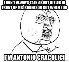 Y U SO - I don't always talk about Hitler in front of Mr. Roberson but when I do I'm Antonio cracolici