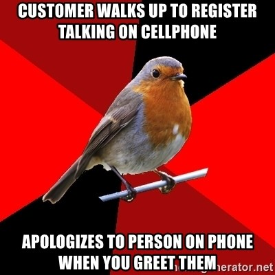 Retail Robin - customer walks up to register talking on cellphone apologizes to person on phone when you greet them