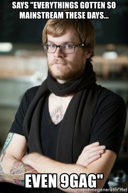 """hipster Barista - Says """"EVERYTHINGS GOTTEN SO MAINSTREAM THESE DAYS... even 9gag"""""""