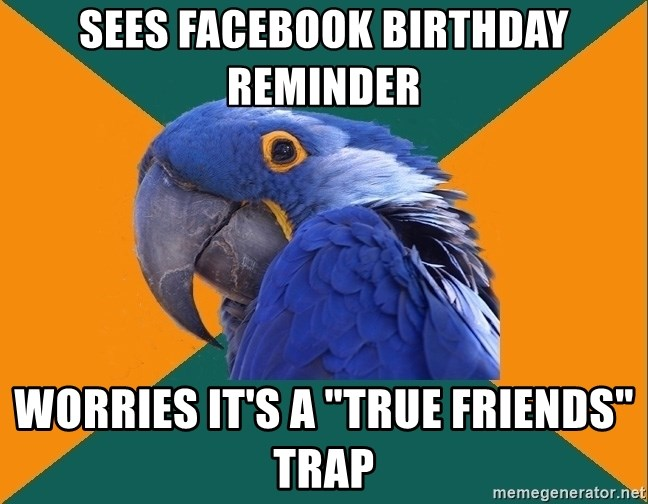 "Paranoid Parrot - Sees facebook birthday reminder worries it's a ""true friends"" trap"