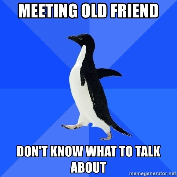 Socially Awkward Penguin - Meeting old friend Don't know what to talk about