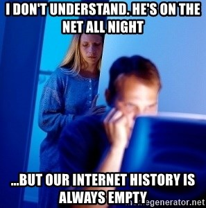 Internet Husband - I don't understand. he's on the net all night ...but our internet history is always empty