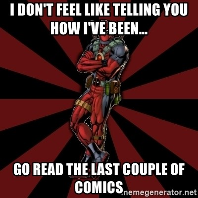 FTFW Deadpool - I don't feel like telling you how I've been... go read the last couple of comics
