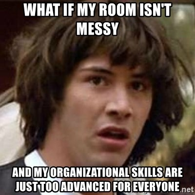 Conspiracy Keanu - wHAT IF MY ROOM ISN'T MESSY and my organizational skills are just too advanced for everyone
