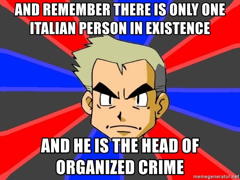 Professor Oak - And Remember there is only one italian person in existence and he is the head of organized crime