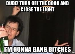 Drunk Charlie Sheen - Dude! turn off the door and close the light i'm gonna bang bitches