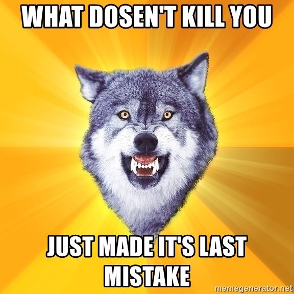 Courage Wolf - What dosen't kill you just made it's last mistake