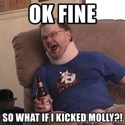 Fuming tourettes guy - ok fine so what if i kicked molly?!