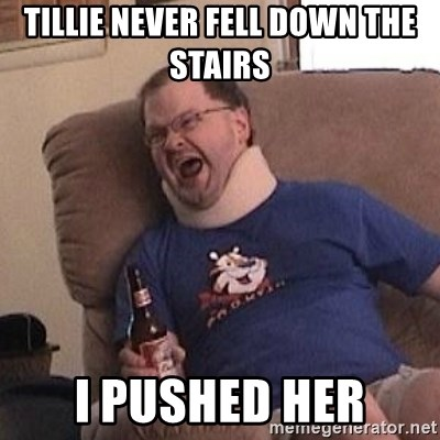 Fuming tourettes guy - tillie never fell down the stairs  I pushed her