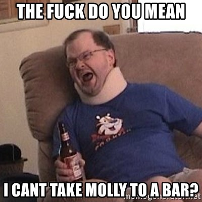 Fuming tourettes guy - the fuck do you mean i cant take molly to a bar?