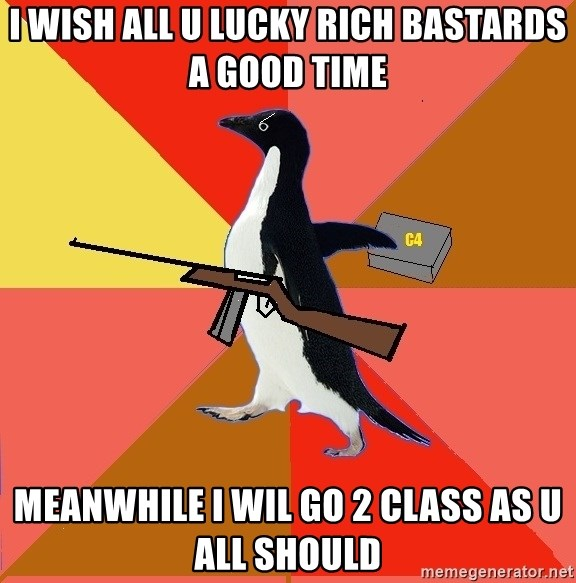 Socially Fed Up Penguin - I wish all u lucky rich bastards a good time MEANWHILE I WIL GO 2 CLASS AS U ALL SHOULD