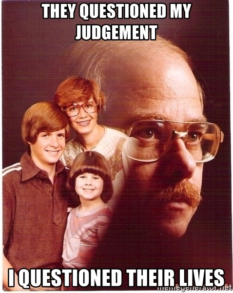 Vengeance Dad - They questioned my judgement i questioned their lives