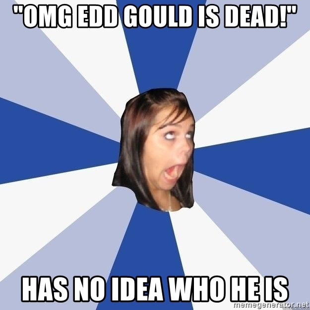 """Annoying Facebook Girl - """"omg edd gould is dead!"""" has no idea who he is"""