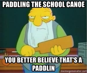 Thats a paddlin - paddling the school canoe you better believe that's a paddlin