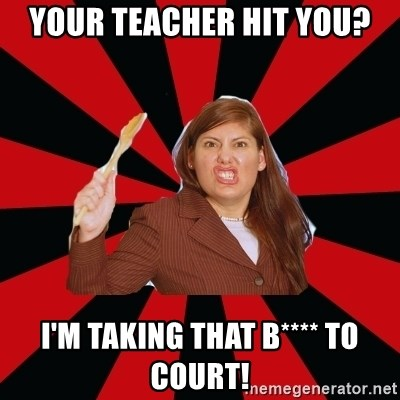Angry Mom - Your teacher hit you? I'm taking that b**** to court!