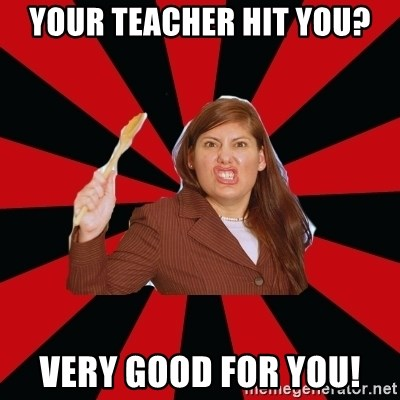 Angry Mom - your teacher hit you? very good for you!