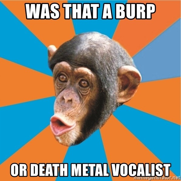 Stupid Monkey - Was that a burp or death metal vocalist