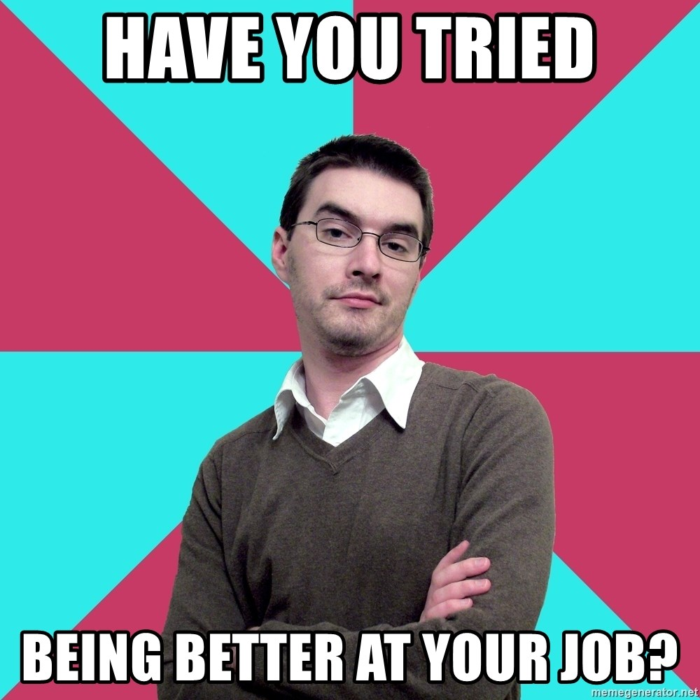 Privilege Denying Dude - hAVE YOU TRIED bEING BETTER AT YOUR JOB?