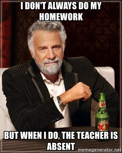 The Most Interesting Man In The World - i don't always do my homework but when i do, the teacher is absent