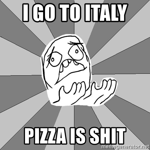 Whyyy??? - i go to italy   pizza is shit