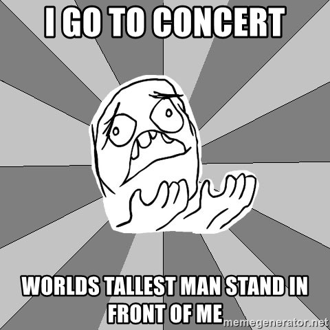 Whyyy??? - i go to concert worlds tallest man stand in front of me