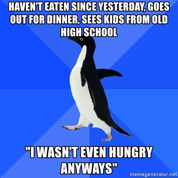 "Socially Awkward Penguin - Haven't eaten since yesterday, goes out for dinner, sees kids from old high school ""i wasn't even hungry anyways"""
