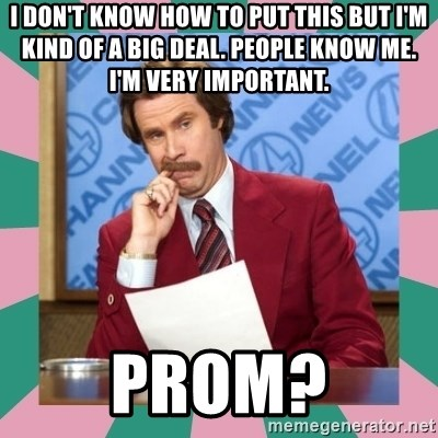 anchorman - I don't know how to put this but I'm kind of a big deal. People know me. I'm very important.  prom?
