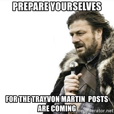 Prepare yourself - prepare yourselves for the Trayvon Martin  posts are coming