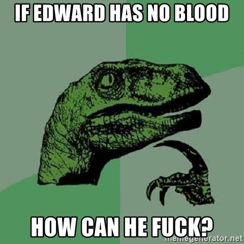 Philosoraptor - If edward has no blood how can he fuck?