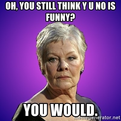 Judi Dench Judges You - Oh, you still think Y U no is funny? You would.