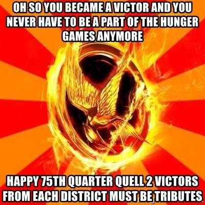 Typical fan of the hunger games - oh so you became a victor and you never have to be a part of the hunger games anymore  Happy 75th quarter quell 2 victors from each district must be tributes