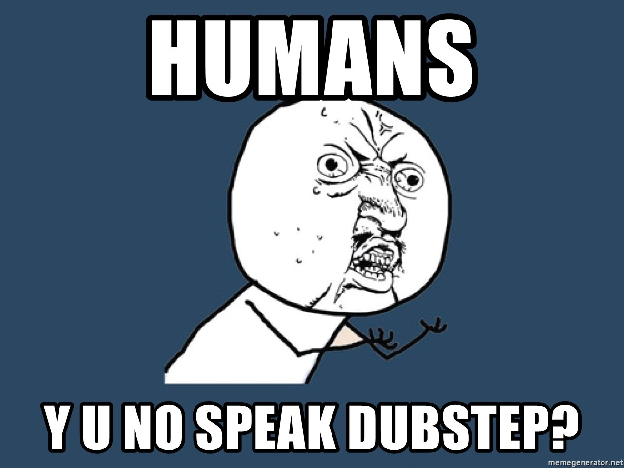 Y U No - humans y u no speak dubstep?