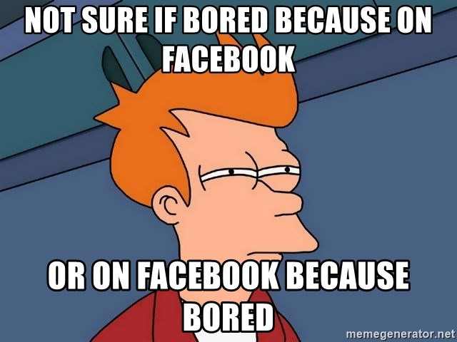 Futurama Fry - not sure if bored because on facebook or on facebook because bored