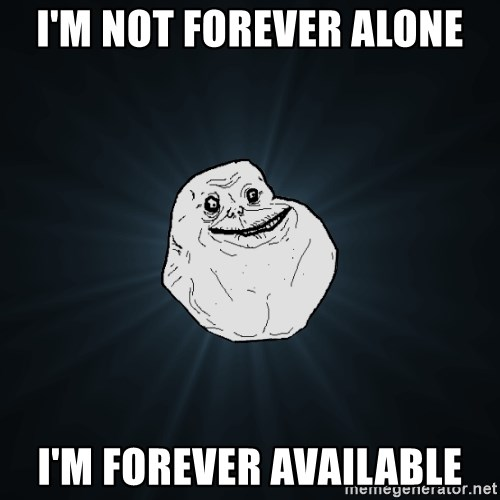 Forever Alone - I'm not forever alone i'm forever available