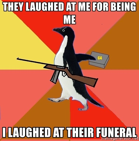 Socially Fed Up Penguin - they laughed at me for being me i laughed at their funeral