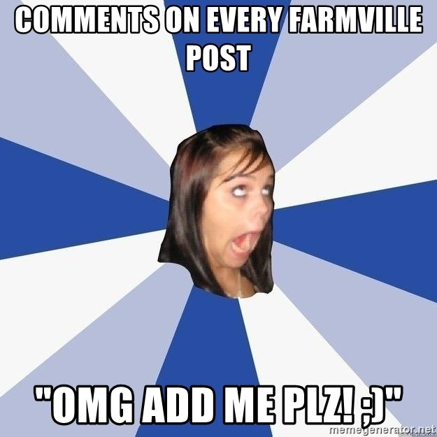 "Annoying Facebook Girl - comments on every farmville post ""omg add me plz! ;)"""