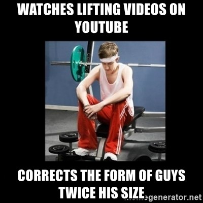 Annoying Gym Newbie - watches lifting videos on youtube corrects the form of guys twice his size