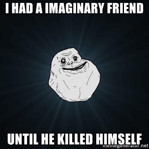 Forever Alone - I Had a IMAGINARY friend until he killed himself