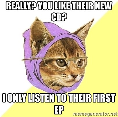 Hipster Kitty - REALLY? YOU LIKE THEIR NEW CD? I ONLY LISTEN TO THEIR FIRST EP