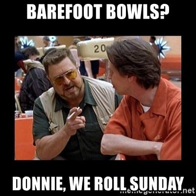 walter sobchak - Barefoot bowls? donnie, we roll sunday