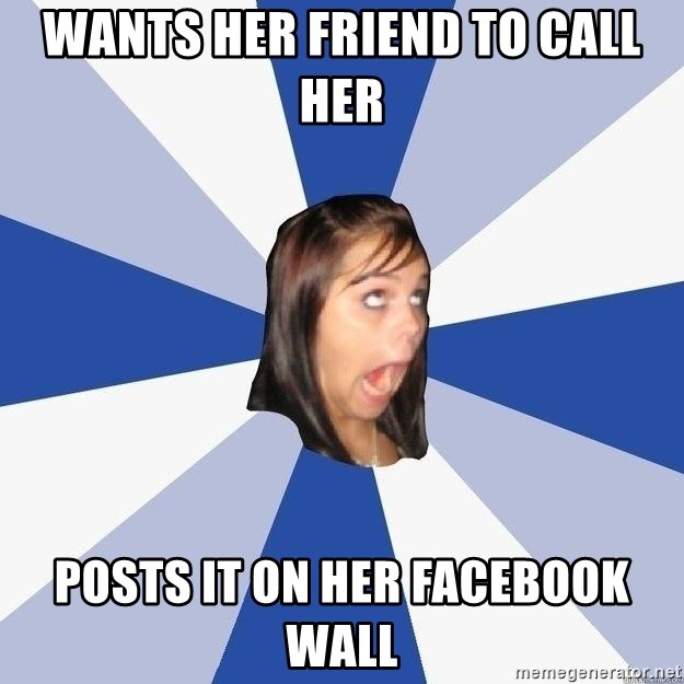 Annoying Facebook Girl - wants her friend to call her posts it on her facebook wall