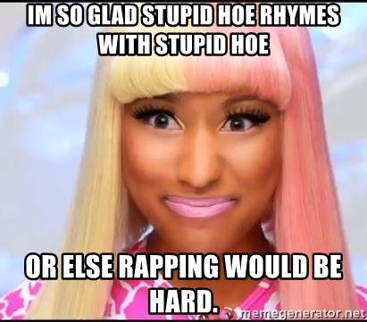 NICKI MINAJ - im so glad stupid hoe rhymes with stupid hoe or else rapping would be hard.
