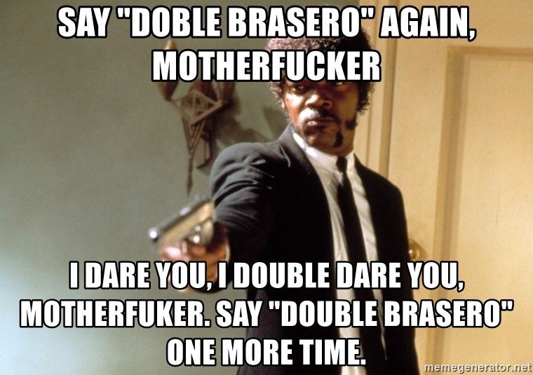 Say Doble Brasero Again Motherfucker I Dare You I Double Dare