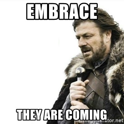 Prepare yourself - embrace  they are coming