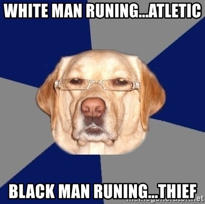 Racist Dog - white man runing...atletic black man runing...thief
