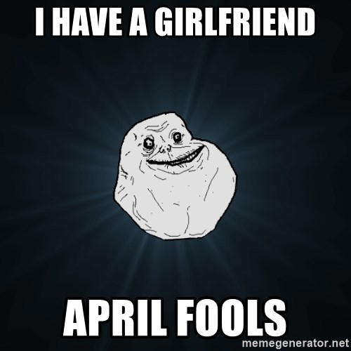 Forever Alone - I have a girlfriend april fools