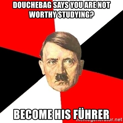 Advice Hitler - douchebag says you are not worthy studying? become his Führer