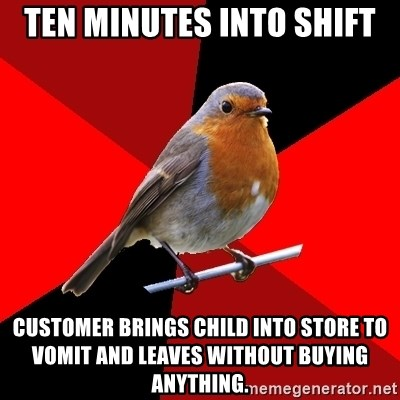 Retail Robin - TEN MINUTES into shift customer brings child into store to vomit and leaves without buying anything.