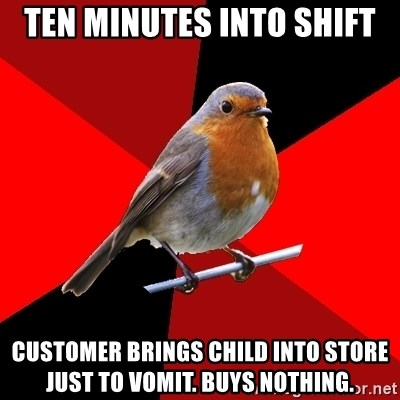 Retail Robin - TEN MINUTES into shift customer brings child into store just to vomit. buys nothing.