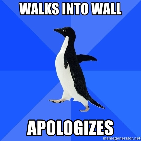 Socially Awkward Penguin - Walks into wall apologizes